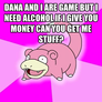 Dana and I are game but I need alcohol if I give you money can you get me stuff?