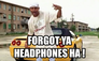 Forgot ya headphones ha !